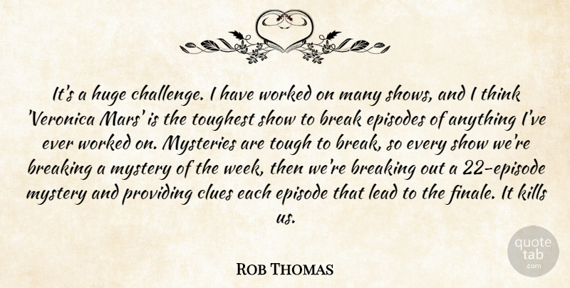 Rob Thomas Quote About Break, Breaking, Clues, Episodes, Huge: Its A Huge Challenge I...