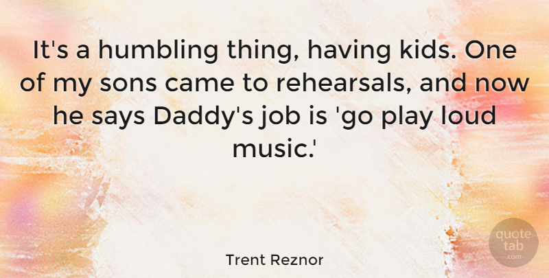 Trent Reznor Quote About Came, Humbling, Job, Music, Says: Its A Humbling Thing Having...