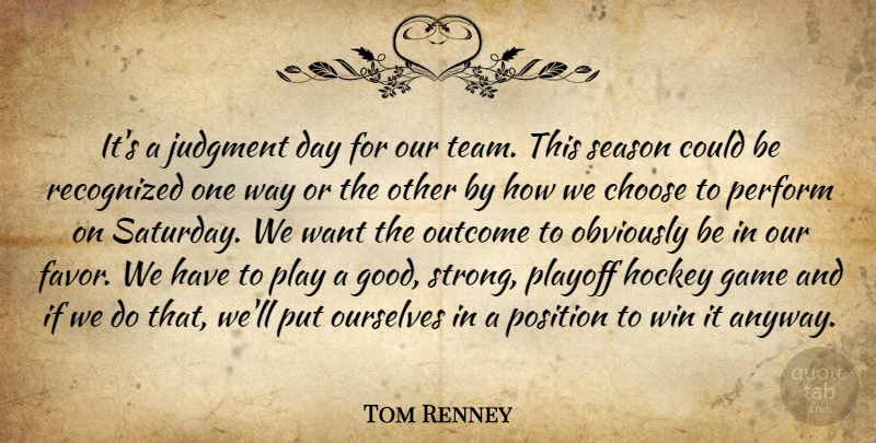 Tom Renney Quote About Choose, Game, Hockey, Judgment, Obviously: Its A Judgment Day For...