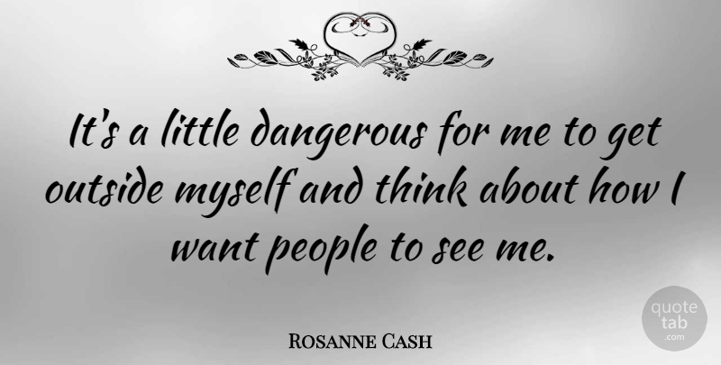 Rosanne Cash Quote About Thinking, People, Want: Its A Little Dangerous For...