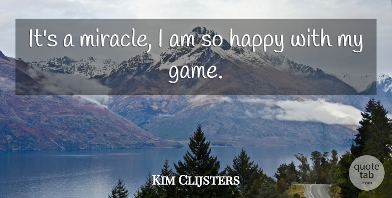 Kim Clijsters Quote About Happy: Its A Miracle I Am...