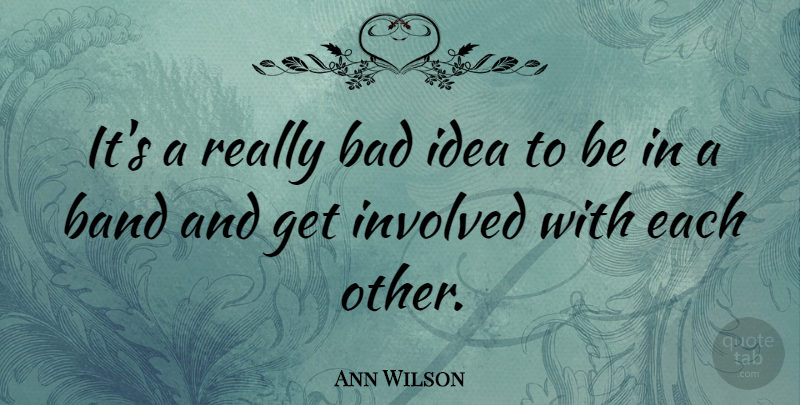 Ann Wilson Quote About Ideas, Band, Get Involved: Its A Really Bad Idea...
