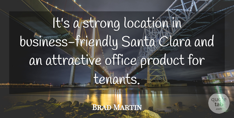 Brad Martin Quote About Attractive, Location, Office, Product, Santa: Its A Strong Location In...