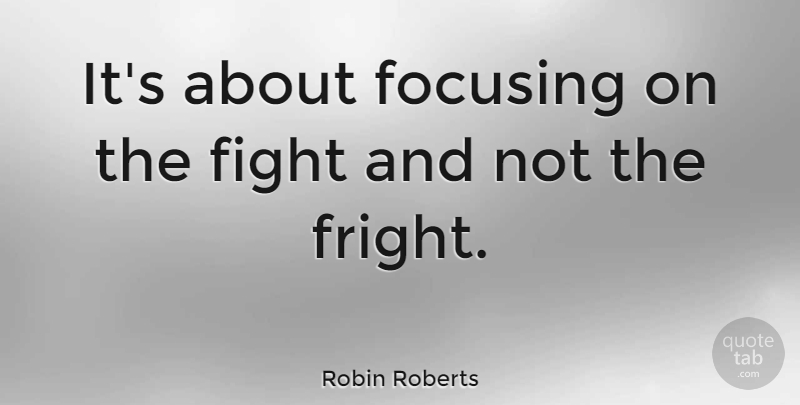 Robin Roberts Quote About Cancer, Fighting, Time Management: Its About Focusing On The...