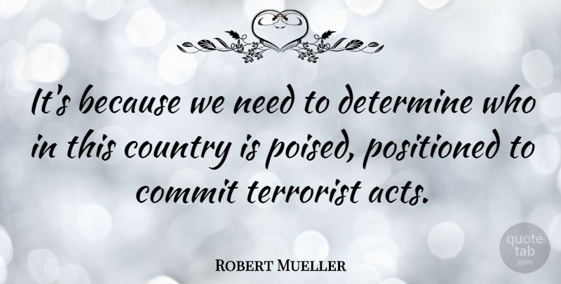 Robert Mueller Quote About Country, Needs, Terrorist: Its Because We Need To...
