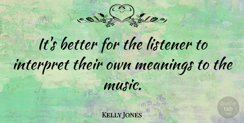 Kelly Jones Quote About Listeners: Its Better For The Listener...