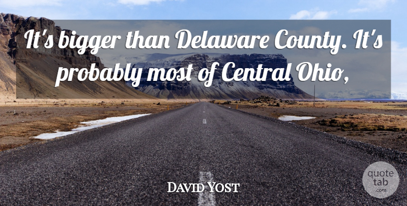 David Yost Quote About Bigger, Central, Delaware: Its Bigger Than Delaware County...