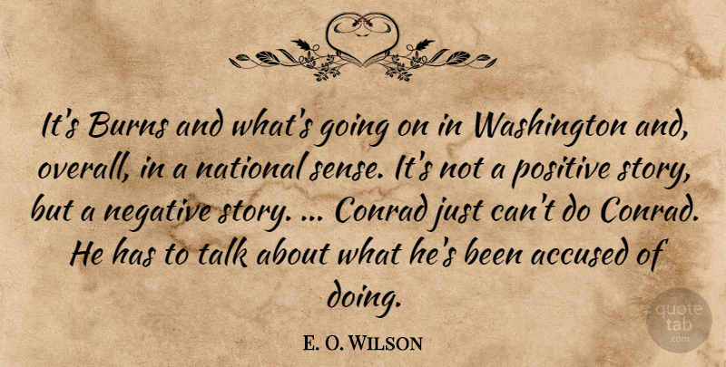 E. O. Wilson Quote About Accused, Burns, National, Negative, Positive: Its Burns And Whats Going...