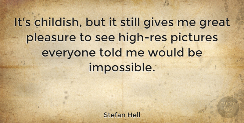 Stefan Hell Quote About Gives, Great, Pictures, Pleasure: Its Childish But It Still...