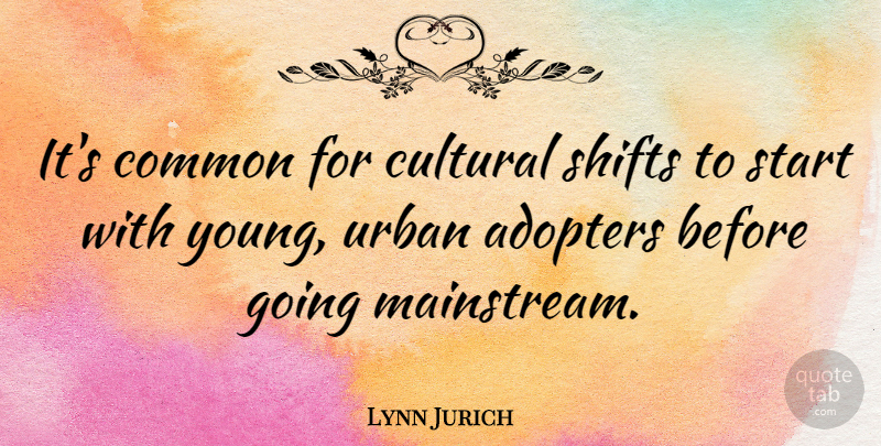 Lynn Jurich Quote About Common: Its Common For Cultural Shifts...
