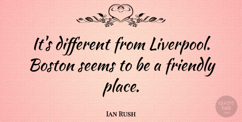 Ian Rush Quote About undefined: Its Different From Liverpool Boston...