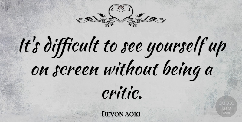 Devon Aoki Quote About Difficult, Critics, Screens: Its Difficult To See Yourself...