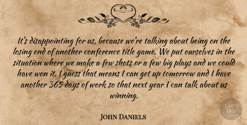 John Daniels Quote About Conference, Days, Few, Guess, Losing: Its Disappointing For Us Because...