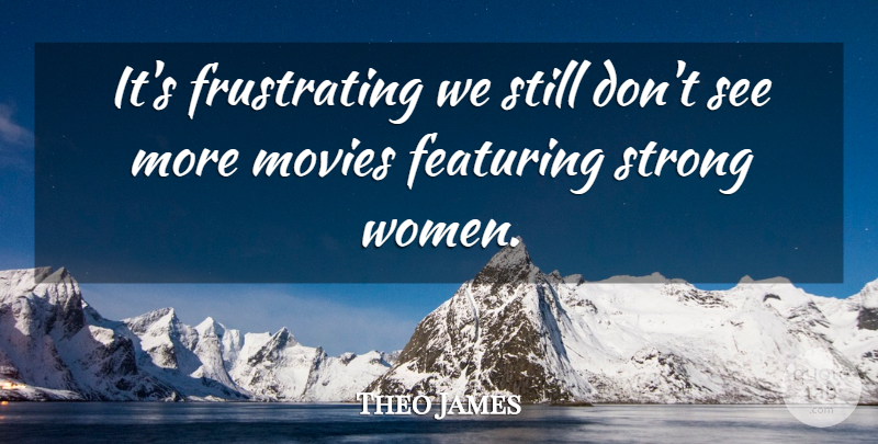 Theo James Quote About Movies, Women: Its Frustrating We Still Dont...