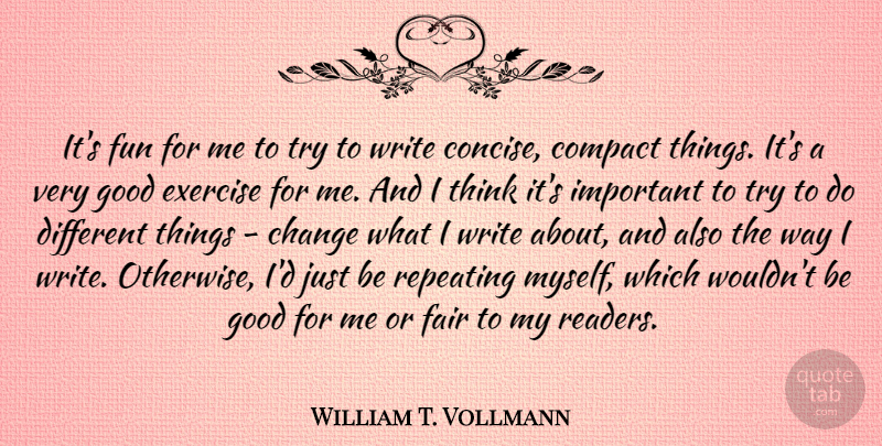 William T. Vollmann Quote About Change, Compact, Exercise, Fair, Good: Its Fun For Me To...