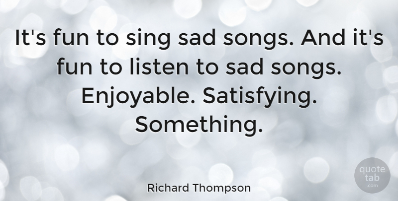Richard Thompson Quote About Song, Fun, Enjoyable: Its Fun To Sing Sad...