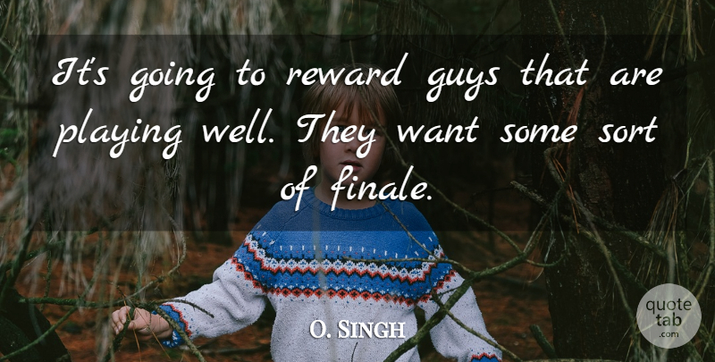 O. Singh Quote About Guys, Playing, Reward, Sort: Its Going To Reward Guys...