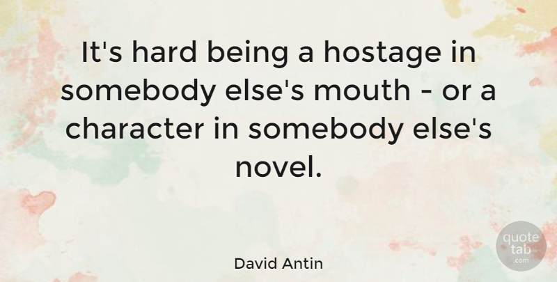 David Antin Quote About Character, Mouths, Novel: Its Hard Being A Hostage...