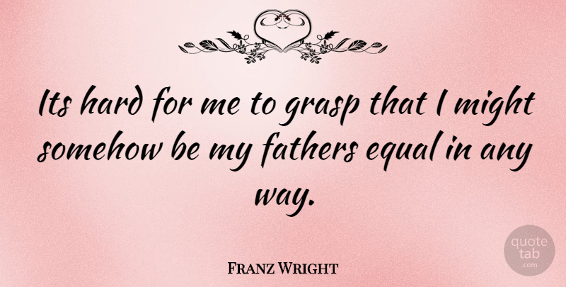 Franz Wright Quote About Father, Might, Way: Its Hard For Me To...