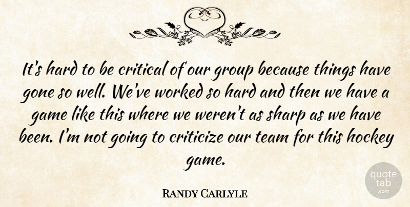 Randy Carlyle Quote About Critical, Criticize, Game, Gone, Group: Its Hard To Be Critical...