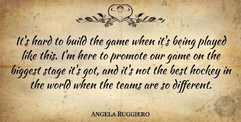 Angela Ruggiero Quote About Best, Biggest, Build, Game, Hard: Its Hard To Build The...