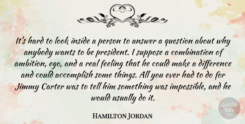Hamilton Jordan Quote About Accomplish, Answer, Anybody, Carter, Difference: Its Hard To Look Inside...