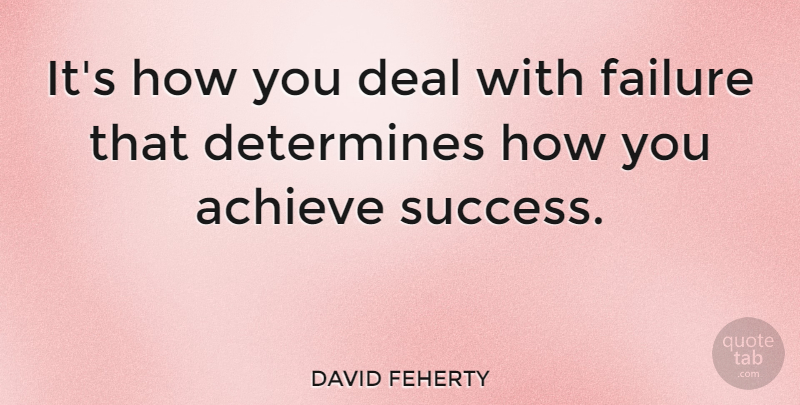 DAVID FEHERTY Quote About Money, Achieve, Deals: Its How You Deal With...