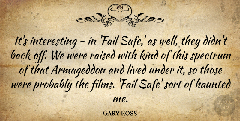Gary Ross Quote About Haunted, Raised, Sort, Spectrum: Its Interesting In Fail Safe...