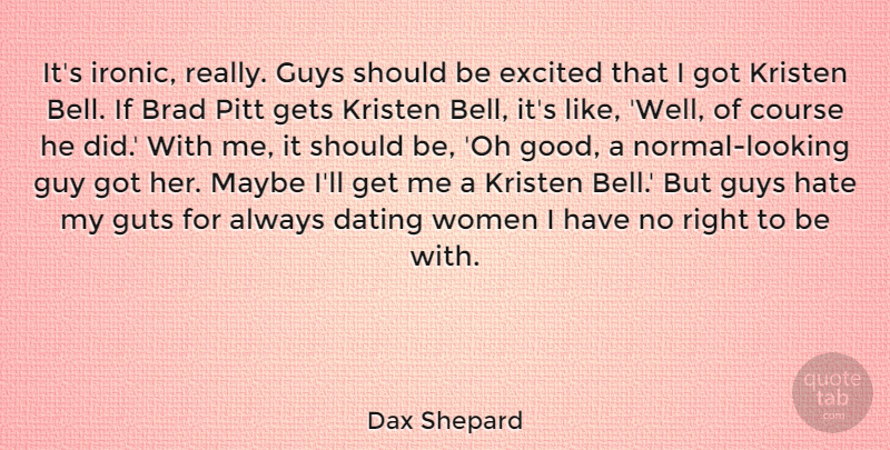 Dax Shepard Quote About Brad, Course, Dating, Excited, Gets: Its Ironic Really Guys Should...