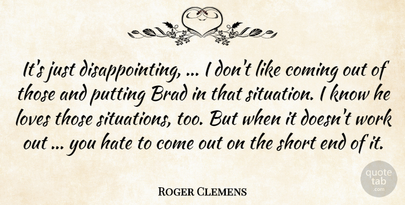 Roger Clemens Quote About Brad, Coming, Hate, Loves, Putting: Its Just Disappointing I Dont...