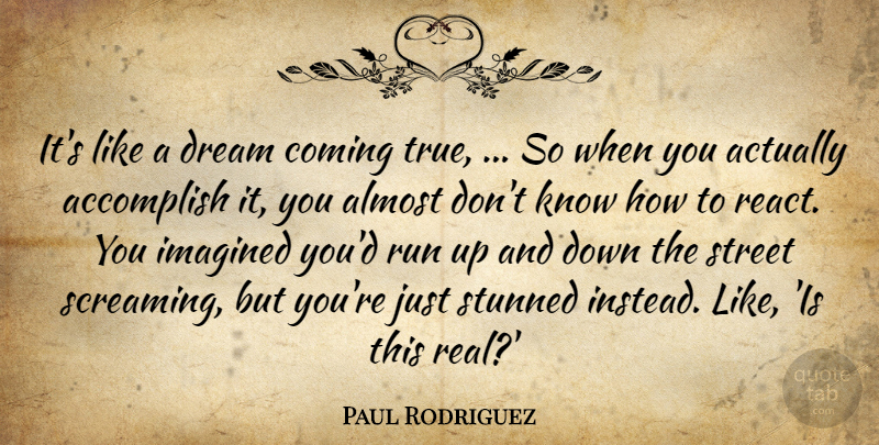 Paul rodriguez its like a dream coming true so when you paul rodriguez quote about accomplish almost coming dream imagined its like thecheapjerseys Gallery