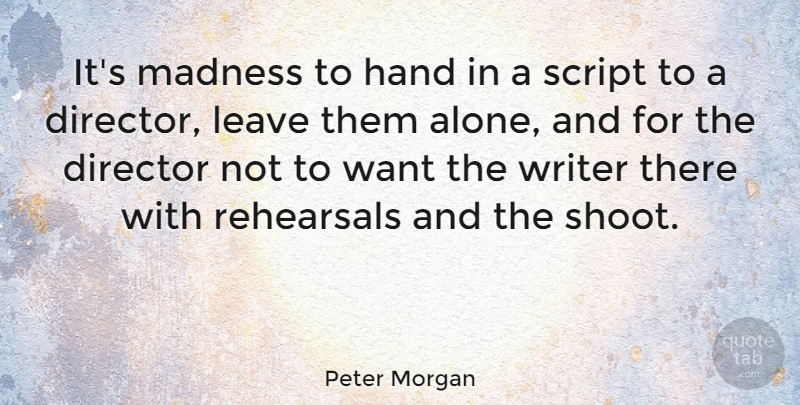 Peter Morgan Quote About Alone, Director, Leave, Rehearsals, Script: Its Madness To Hand In...
