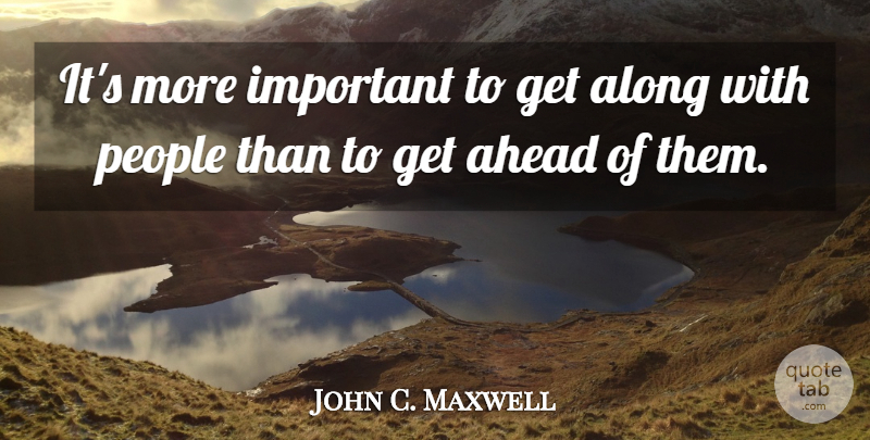 John C. Maxwell Quote About People, Important, Get Ahead: Its More Important To Get...