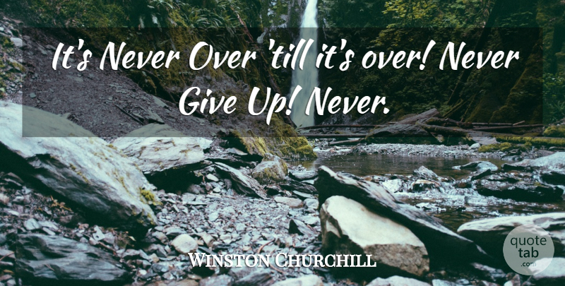 Winston Churchill Quote About Giving Up, Never Giving Up, Giving: Its Never Over Till Its...