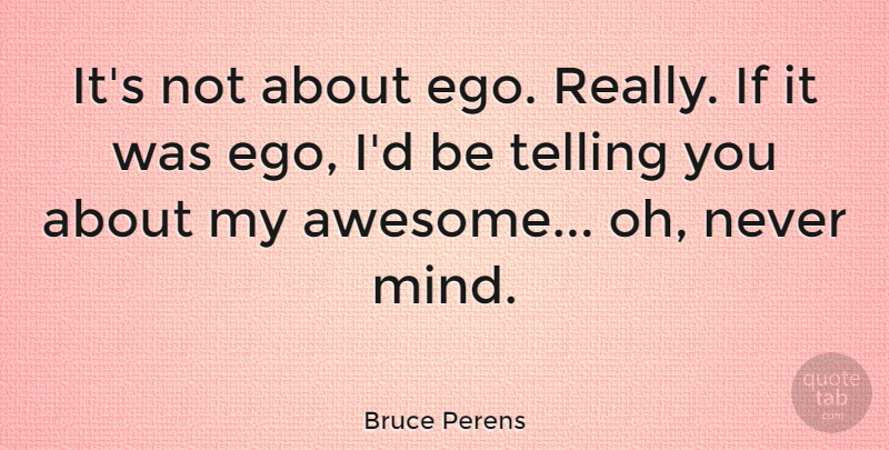 Bruce Perens Quote About Ego, Mind, Ifs: Its Not About Ego Really...