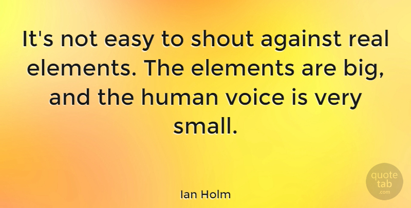 Ian Holm Quote About Against, Elements, Human, Shout: Its Not Easy To Shout...
