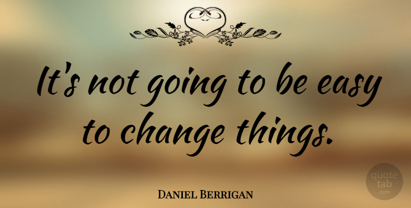 Daniel Berrigan Quote About Things Change, Easy: Its Not Going To Be...