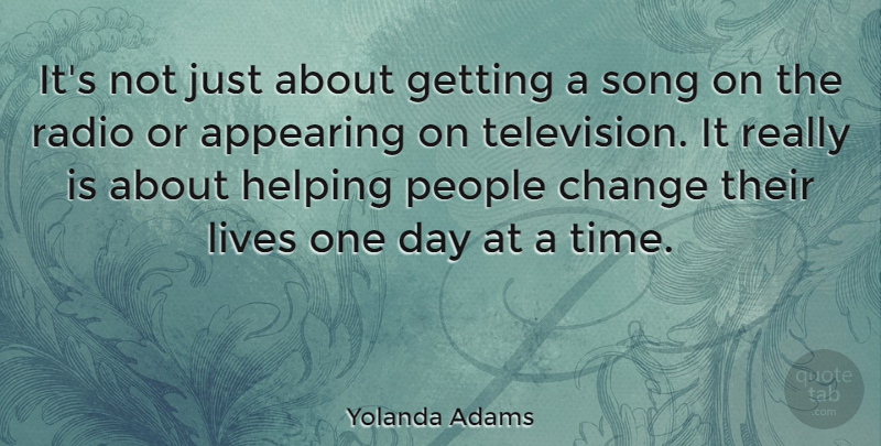 Yolanda Adams Quote About Appearing, Change, Helping, Lives, People: Its Not Just About Getting...