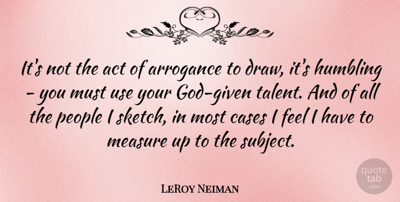LeRoy Neiman Quote About People, Arrogance, Use: Its Not The Act Of...