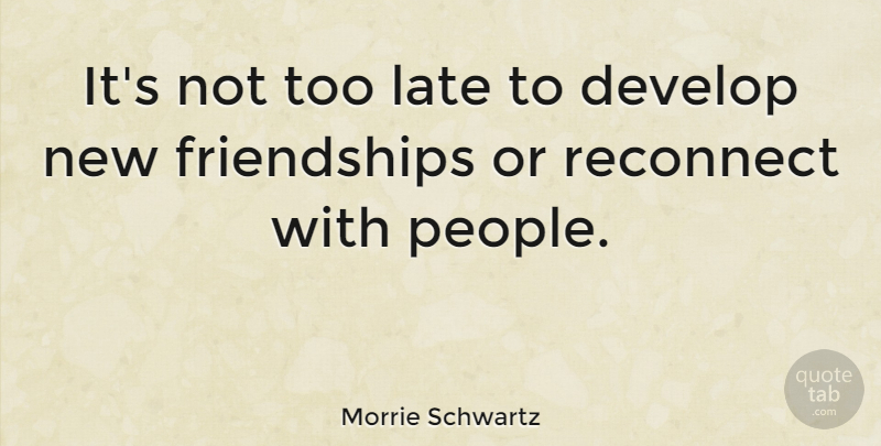 Morrie Schwartz Its Not Too Late To Develop New Friendships Or