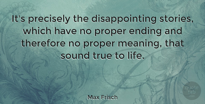 Max Frisch Quote About True Life, Stories, Meaning Of Life: Its Precisely The Disappointing Stories...