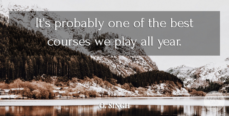 O. Singh Quote About Best, Courses: Its Probably One Of The...