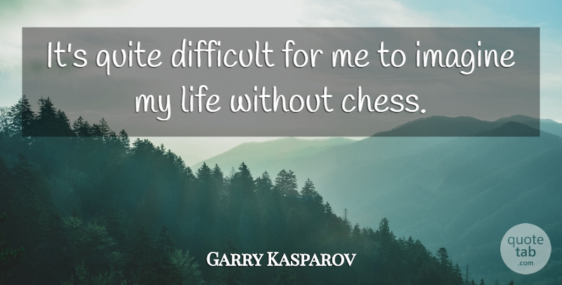 Garry Kasparov Quote About Chess, Imagine, Difficult: Its Quite Difficult For Me...