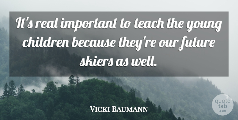 Vicki Baumann Quote About Children, Future, Skiers, Teach: Its Real Important To Teach...