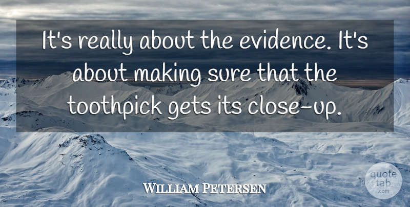 William Petersen Quote About Gets, Sure: Its Really About The Evidence...