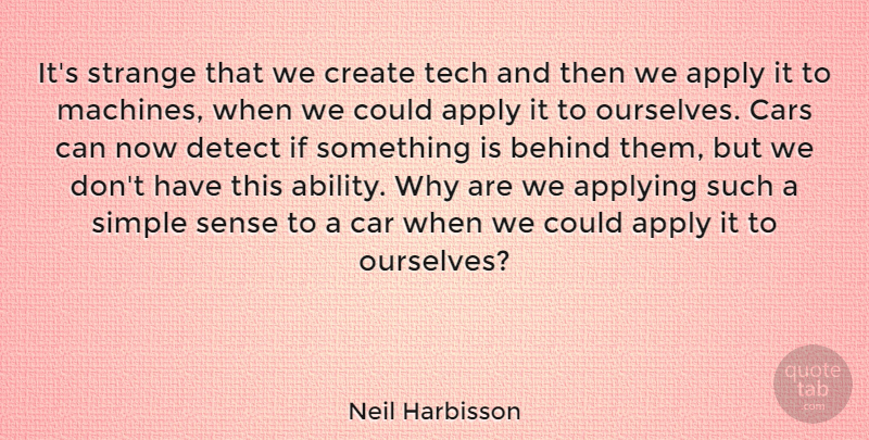 Neil Harbisson Quote About Apply, Applying, Behind, Car, Create: Its Strange That We Create...