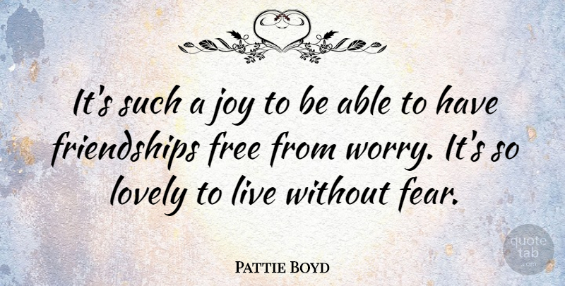 Pattie Boyd Quote About Fear, Lovely: Its Such A Joy To...