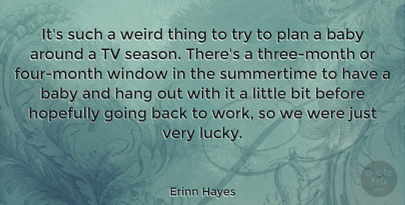 Erinn Hayes Quote About Bit, Hang, Hopefully, Plan, Tv: Its Such A Weird Thing...