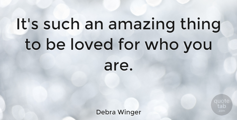 Debra Winger Quote About Amazing Things, Who You Are: Its Such An Amazing Thing...