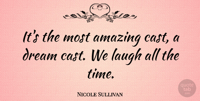 Nicole Sullivan Quote About Amazing, Laugh: Its The Most Amazing Cast...